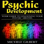 Psychic Development: Your Guide to Unlocking Your Psychic Abilities | Michele Gilbert