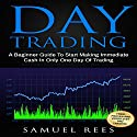 Day Trading: A Beginner Guide to Start Making Immediate Cash in Only One Day of Trading Audiobook by Samuel Rees Narrated by Ralph L. Rati