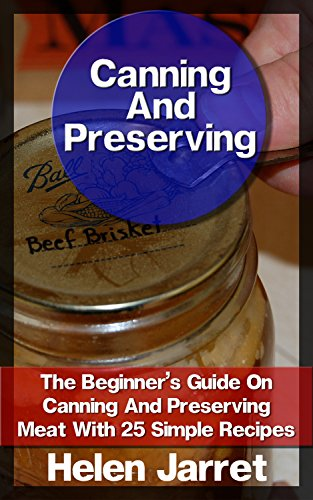 Canning And Preserving: The Beginner's Guide On Canning And Preserving Meat With 25 Simple Recipes: (Canning and Preserving, How to Store Food and Water, ... meat, meat recipes, meat preserving) by Helen Jarret
