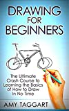 Drawing: For Beginners! - The Ultimate Crash Course to Learning the Basics of How to Draw In No Time (With Pictures!) (Drawing, Drawing for Beginners, How to Draw, Art) (English Edition)