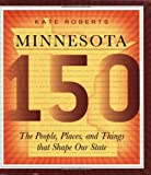 Minnesota 150: The People, Places, and Things that Shape Our State (0873515943) by Roberts, Kate