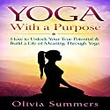 Yoga with a Purpose: How to Unlock Your True Potential & Build a Life of Meaning Through Yoga Audiobook by Olivia Summers Narrated by Angel Clark
