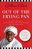 Out of the Frying Pan: A Chef's Memoir of Hot Kitchens, Single Motherhood, and the Family Meal (0312366930) by Clark, Gillian
