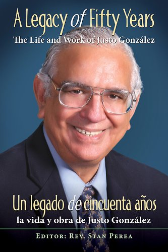 Association for Hispanic Theological Education - A Legacy of Fifty Years: The Life and Work of Justo González
