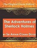 Arthur Conan Doyle The Adventures of Sherlock Holmes, by Sir Arthur Conan Doyle - The Original Classic Edition