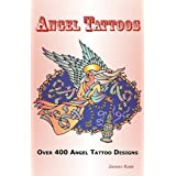 Angel Tattoos: Over 400 Tattoo Designs, Ideas and Pictures Including Angel Wings, Baby Angels, Devil Angels, Tribal, Cross, Fairy and ~ Johnny Karp