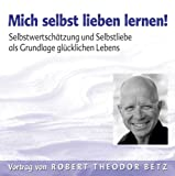 Mich selbst Lieben lernen - Selbstwertschätzung und Selbstliebe als Grundlage glücklichen Lebens - Robert T. Betz