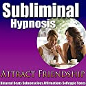 Attract Friendship Subliminal Hypnosis: Maintain Better Relationships & Make Friends, Subconscious Affirmations, Binaural Beats, Self-Help Speech by Subliminal Hypnosis Narrated by Joel Thielke