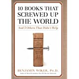 10 Books That Screwed Up the World: And 5 Others That Didn't Help ~ Benjamin Wiker