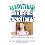 The Everything Parent's Guide to Children with Anxiety: Professional advice to help your child feel confident, happy, and secure ~ Ilyne Sandas