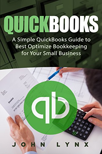 Quickbooks: A Simple QuickBooks Guide to Best Optimize Bookkeeping for Your Small Business (Quickbooks, Bookkeeping, Quickbooks Online, Quickbooks 2016, … Business Taxes, Small Business Accounting)