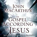The Gospel According to Jesus: What Is Authentic Faith? (       UNABRIDGED) by John F. MacArthur Narrated by Tom Casaletto