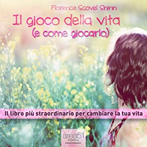 Il gioco della vita (e come giocarlo) [The Game of Life (and How to Play It)]: Il libro più straordinario per cambiare la tua vita [The Most Extraordinary Book to Change Your Life] | [Florence Scovel Shinn]