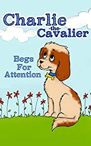 Charlie The Cavalier Begs for Attention: (Rhyming Bedtime Story/Picture Book for Beginner Readers and Early Learning, About Feeling Safe When Loved Ones Are Away, with Printable Puppet)