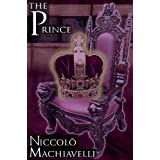 The Prince: Niccolo Machiavelli's Classic Study in Leadership, Rising to Power, and Maintaining Authority, Originally Titled de PR ~ Niccolo Machiavelli