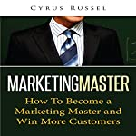 Marketing Master: How to Become a Marketing Master and Win More Customers | Cyrus Russel