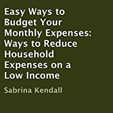 Easy Ways to Budget Your Monthly Expenses: Ways to Reduce Household Expenses on a Low Income (       UNABRIDGED) by Sabrina Kendall Narrated by Charlia Boyer