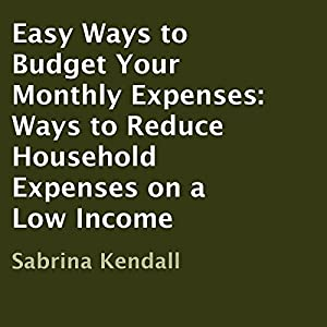 Easy Ways to Budget Your Monthly Expenses: Ways to Reduce Household Expenses on a Low Income | [Sabrina Kendall]