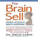 The Brain Sell: When Science Meets Shopping; How the New Mind Sciences and the Persuasion Industry Are Reading Our Thoughts, Influencing Our Emotions, and Stimulating Us to Shop Audiobook by David Lewis Narrated by Steven Menasche