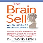 The Brain Sell: When Science Meets Shopping; How the New Mind Sciences and the Persuasion Industry Are Reading Our Thoughts, Influencing Our Emotions, and Stimulating Us to Shop | David Lewis