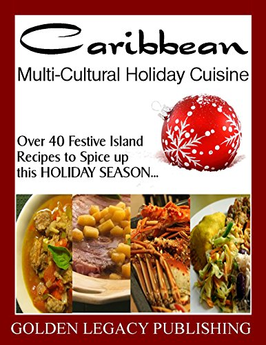 Caribbean Multi-Cultural Holiday Cuisine: Over 40 Festive Island Recipes to Spice up this HOLIDAY SEASON... by Golden Legacy Publishing