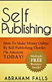 Self Publishing: How To Make Money Online By Self Publishing Ebooks On Amazon TODAY! (Self Publishing, Online Income, Making Money Online)