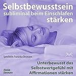 Selbstbewusstsein subliminal stärken beim Einschlafen: Unterbewusst das Selbstwertgefühl mit Affirmationen stärken | Franziska Diesmann,Torsten Abrolat