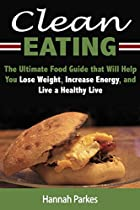 Clean Eating: The Ultimate Food Guide That Will Help You Lose Weight, Increase Energy, And Live A Healthy Life (include Diet Tips And Cooking Recipes That Will Guide You Through Natural Weight Loss)