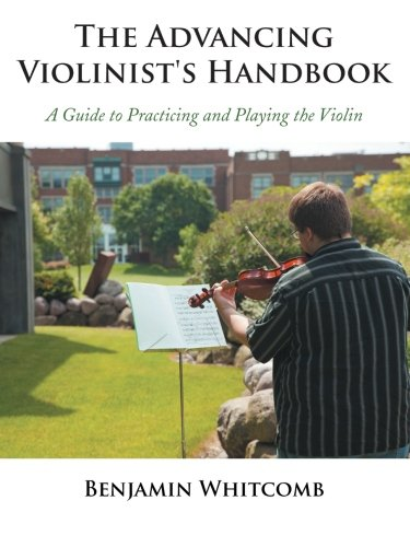 The Advancing Violinist's Handbook: A Guide to Practicing and Playing the Violin