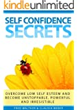 Self Confidence Secrets (Overcome low self esteem and become unstoppable, powerful and irresistible)