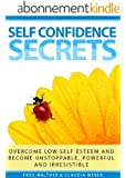 Self Confidence Secrets (Overcome low self esteem and become unstoppable, powerful and irresistible) (English Edition)
