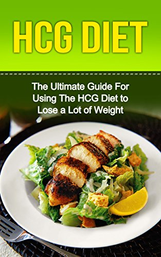 HCG Diet: The Ultimate Guide For Using The HCG Diet to Lose a Lot of Weight (Dieting, Weight Loss, HCG Diet, HCG Diet For Weight Loss, HCG Diet for Beginners, … HCG Diet Cookbook, HCG Diet Recipes,  HCG)