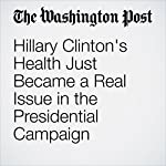 Hillary Clinton's Health Just Became a Real Issue in the Presidential Campaign | Chris Cillizza