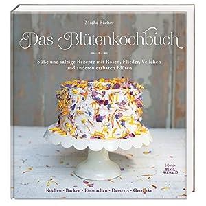 Das Blütenkochbuch: Süße und salzige Rezepte mit Rosen, Flieder, Veilchen und anderen essbaren Bl