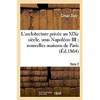 L'architecture privée au XIXe siècle, sous Napoléon III. Tome 2: : nouvelles maisons de Paris et des environs