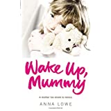 Wake Up, Mummy: The heartbreaking true story of an abused little girl whose mother was too drunk to noticeby Anna Lowe