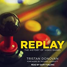 Replay: The History of Video Games Audiobook by Tristan Donovan, Richard Garriott Narrated by Gary Furlong