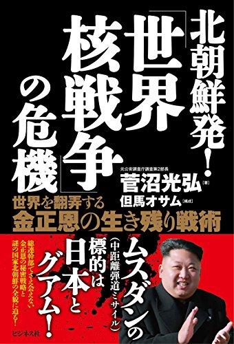 北朝鮮発! 「世界核戦争」の危機——世界を翻弄する金正恩の生き残り戦術