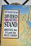 W. Scott Lucas Divided We Stand: Britain, the US and the Suez Crisis: Britain, the United States and the Suez Crisis