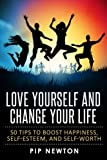 Love Yourself And Change Your Life: 50 Tips To Boost Happiness, Self-Esteem And Self-Worth