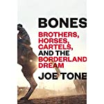 Bones: Brothers, Horses, Cartels, and the Borderland Dream | Joe Tone