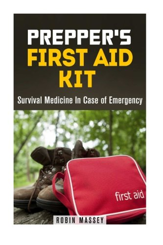 Prepper's First Aid Kit: Survival Medicine In Case of Emergency (SHTF & Off the Grid)