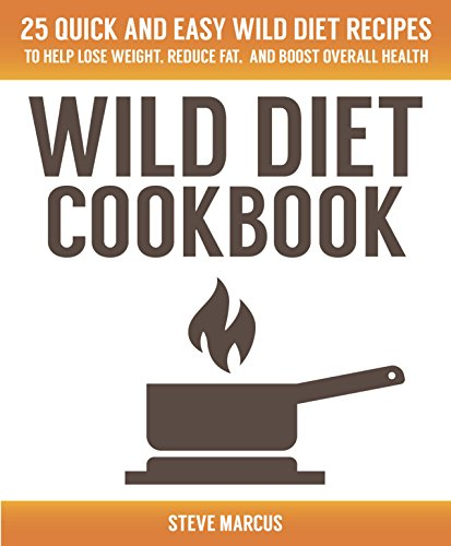 Wild Diet Cookbook: 25 Quick & Easy Wild Diet Recipes to help Lose Weight, Reduce Fat, and Boost Overall Health by Steve Marcus