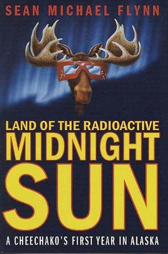 Land of the Radioactive Midnight Sun: A Cheechako's First Year in Alaska