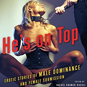 He's on Top: Erotic Stories of Male Dominance and Female Submission | [Rachel Kramer Bussel (editor), Amanda Earl, Mackenzie Cross, Alison Tyler, Mike Kimera]
