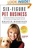 Six-Figure Pet Business: Volume One (Chapters 1-8): Unleash the Potential in Your Dog Training, Pet Grooming, and Doggy Daycare Business