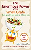 img - for The enormous power of the small grain. Grain sprouting and cooking - delicious ways. (Healthy Raw Food Book 2) book / textbook / text book