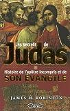 Les Secrets De Judas-'l'histoire De L'apotre Incompris Et De Son Evangile' (2749905494) by Robinson, James M.