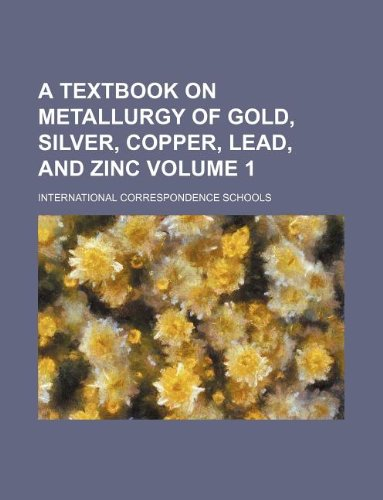 A textbook on metallurgy of gold, silver, copper, lead, and zinc Volume 1