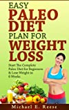 Easy Paleo Diet Plan for Weight Loss: Start the Complete Paleo Diet for Beginners & Lose Weight in 6 Weeks